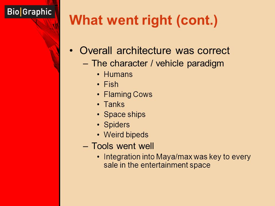 What went right (cont.) Overall architecture was correct –The character / vehicle paradigm Humans Fish Flaming Cows Tanks Space ships Spiders Weird bi