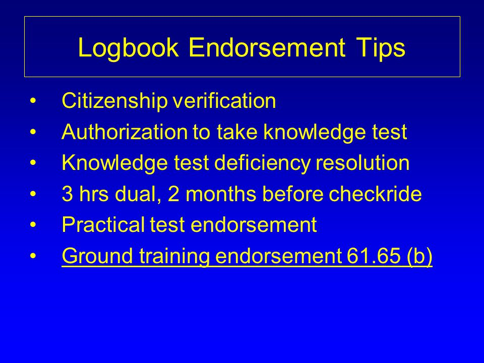 Logbook Endorsement Tips Citizenship verification Authorization to take knowledge test Knowledge test deficiency resolution 3 hrs dual, 2 months befor