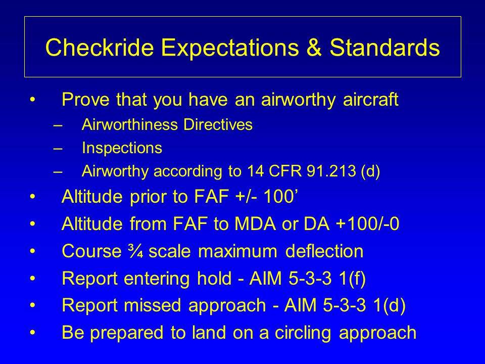 Checkride Expectations & Standards Prove that you have an airworthy aircraft –Airworthiness Directives –Inspections –Airworthy according to 14 CFR 91.