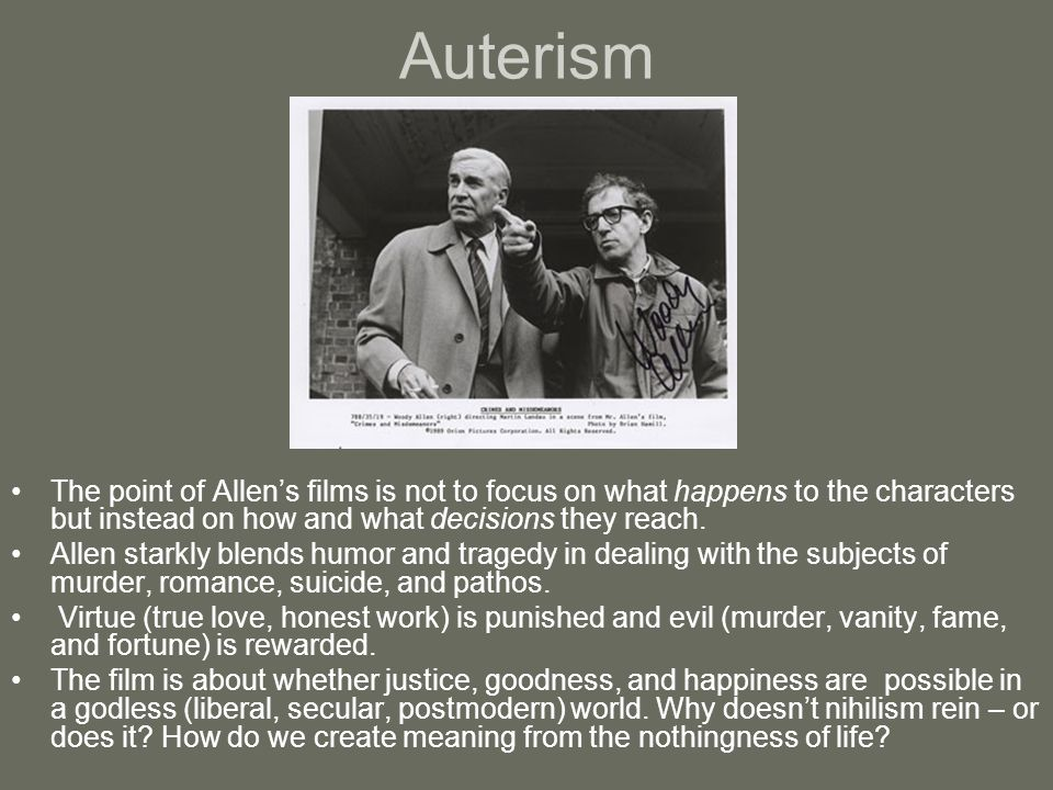 Auterism The point of Allen's films is not to focus on what happens to the characters but instead on how and what decisions they reach. Allen starkly