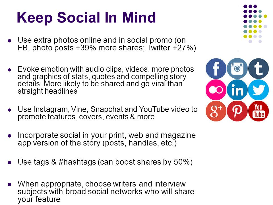 Keep Social In Mind Use extra photos online and in social promo (on FB, photo posts +39% more shares; Twitter +27%) Evoke emotion with audio clips, videos, more photos and graphics of stats, quotes and compelling story details.