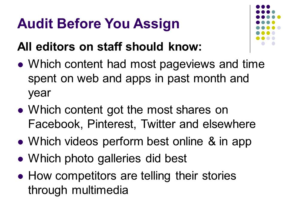 Audit Before You Assign All editors on staff should know: Which content had most pageviews and time spent on web and apps in past month and year Which