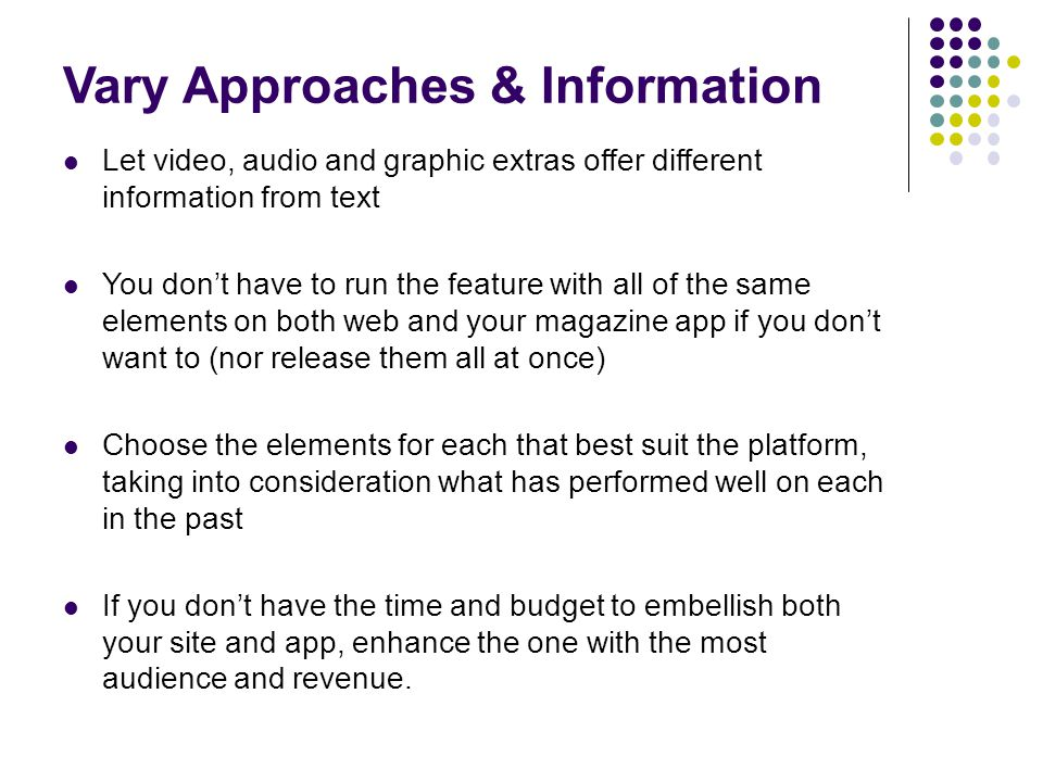 Vary Approaches & Information Let video, audio and graphic extras offer different information from text You don't have to run the feature with all of the same elements on both web and your magazine app if you don't want to (nor release them all at once) Choose the elements for each that best suit the platform, taking into consideration what has performed well on each in the past If you don't have the time and budget to embellish both your site and app, enhance the one with the most audience and revenue.