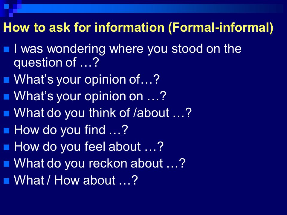 How to ask for information (Formal-informal) I was wondering where you stood on the question of …? What's your opinion of…? What's your opinion on …?