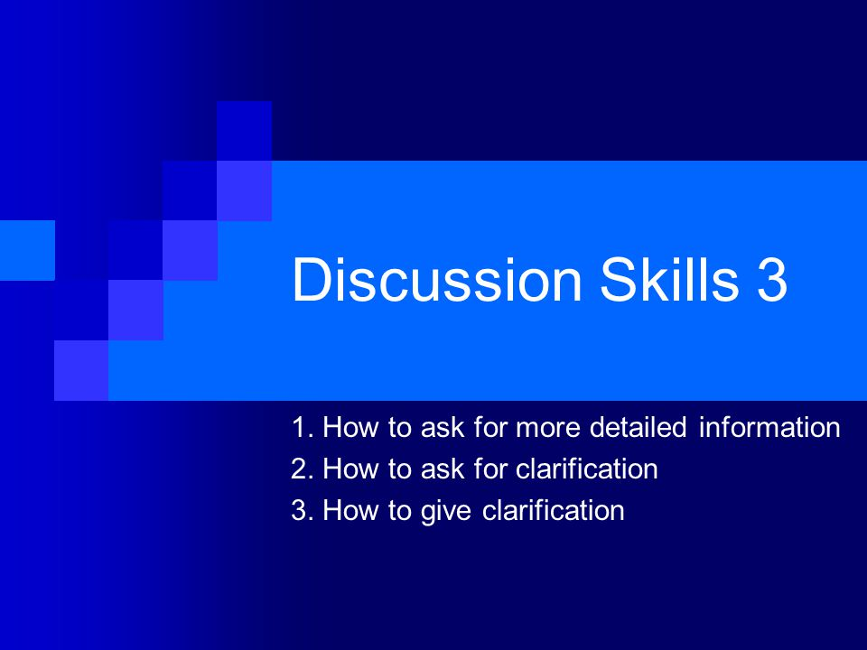 Discussion Skills 3 1. How to ask for more detailed information 2. How to ask for clarification 3. How to give clarification