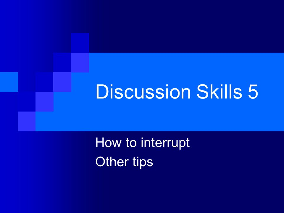 Discussion Skills 5 How to interrupt Other tips