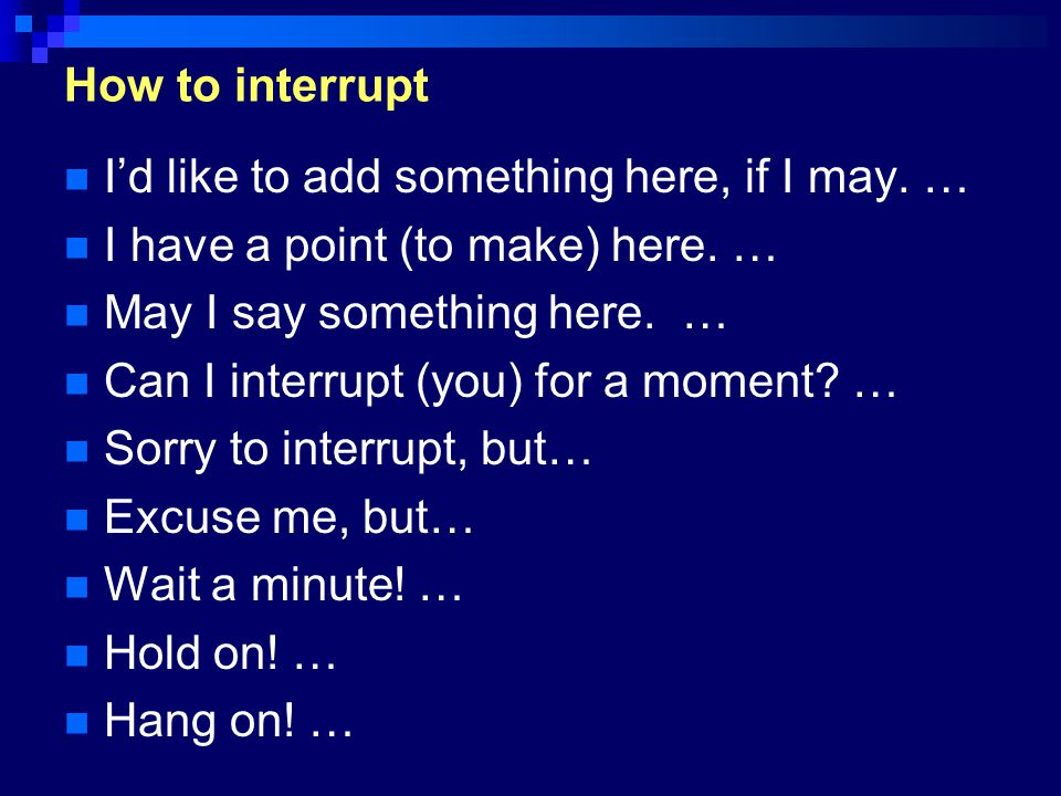 How to interrupt I'd like to add something here, if I may. … I have a point (to make) here. … May I say something here. … Can I interrupt (you) for a