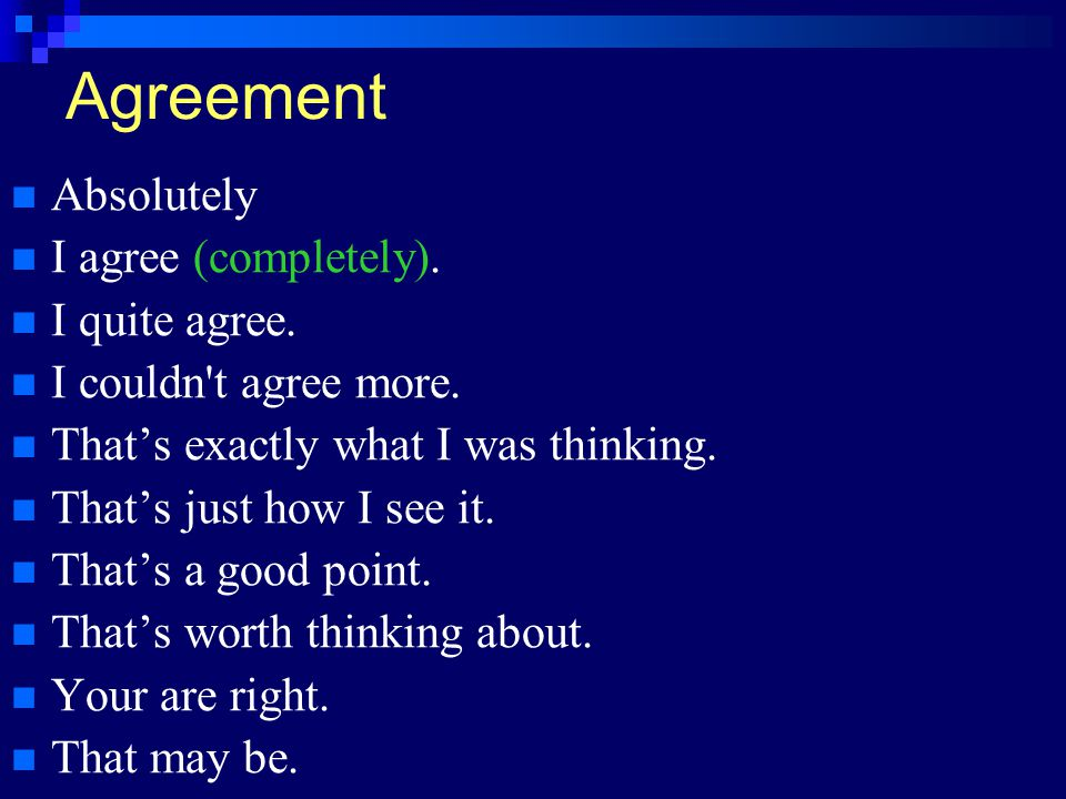 Agreement Absolutely I agree (completely). I quite agree. I couldn't agree more. That's exactly what I was thinking. That's just how I see it. That's
