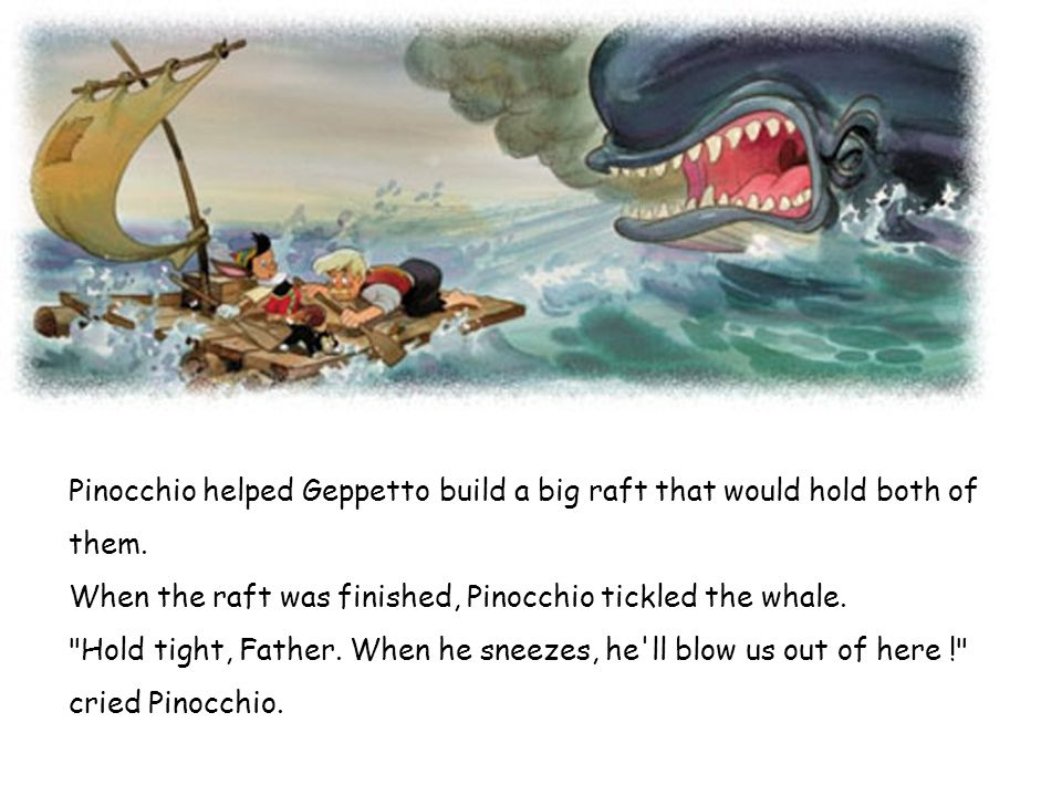 Pinocchio helped Geppetto build a big raft that would hold both of them. When the raft was finished, Pinocchio tickled the whale.