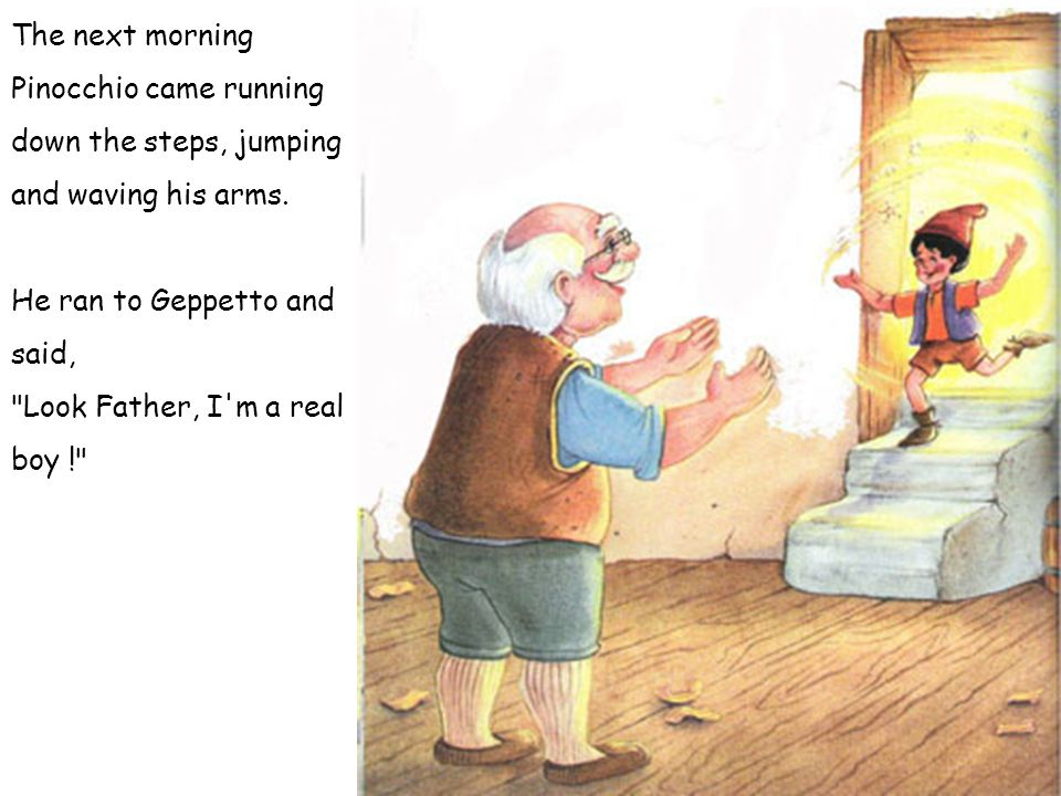 The next morning Pinocchio came running down the steps, jumping and waving his arms. He ran to Geppetto and said,
