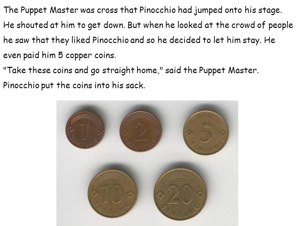 The Puppet Master was cross that Pinocchio had jumped onto his stage. He shouted at him to get down. But when he looked at the crowd of people he saw