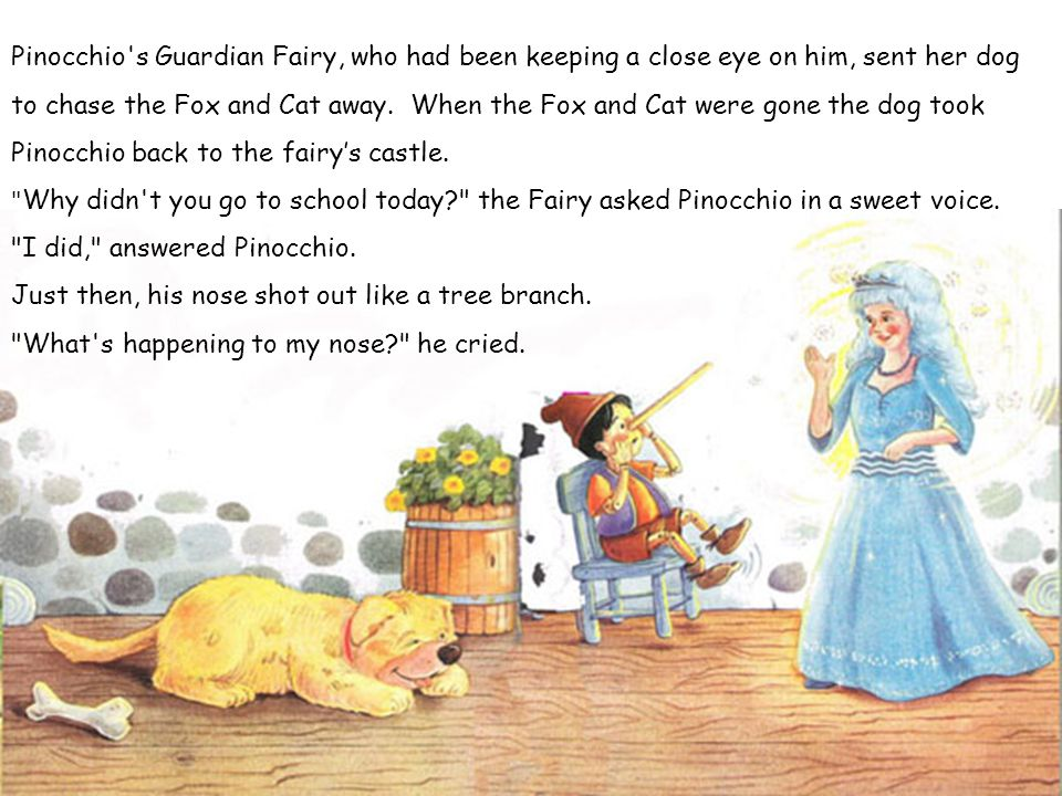 Pinocchio's Guardian Fairy, who had been keeping a close eye on him, sent her dog to chase the Fox and Cat away. When the Fox and Cat were gone the do