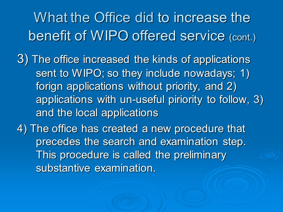 What the Office did to increase the benefit of WIPO offered service (cont.) 3) The office increased the kinds of applications sent to WIPO; so they include nowadays; 1) forign applications without priority, and 2) applications with un-useful piriority to follow, 3) and the local applications 4) The office has created a new procedure that precedes the search and examination step.