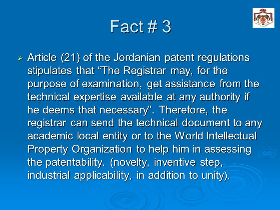 Fact # 3  Article (21) of the Jordanian patent regulations stipulates that The Registrar may, for the purpose of examination, get assistance from the technical expertise available at any authority if he deems that necessary .