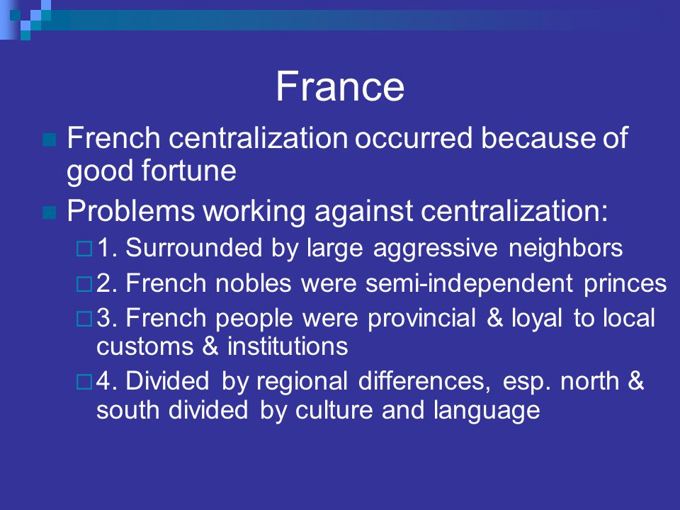 France French centralization occurred because of good fortune Problems working against centralization:  1. Surrounded by large aggressive neighbors 