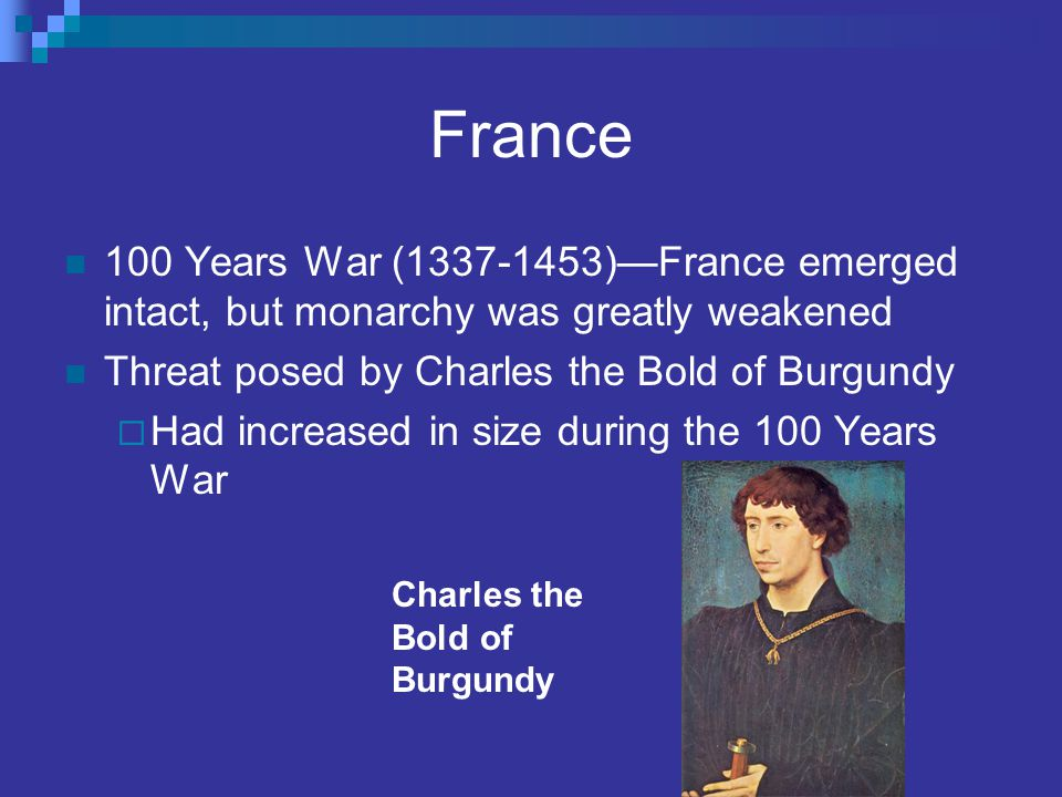 France 100 Years War (1337-1453)—France emerged intact, but monarchy was greatly weakened Threat posed by Charles the Bold of Burgundy  Had increased