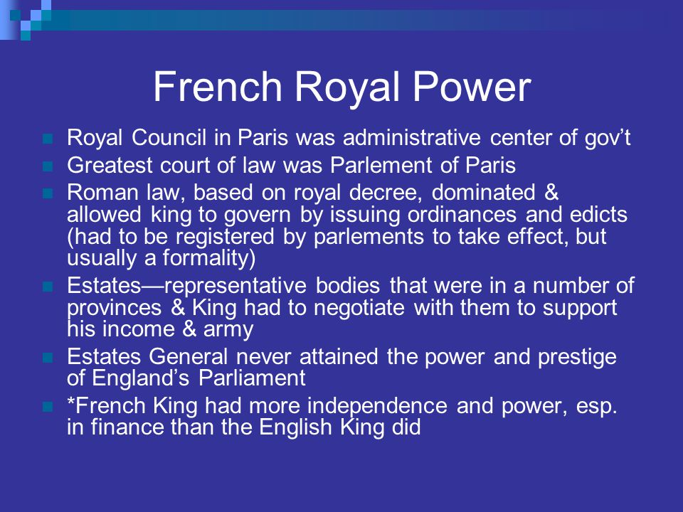 French Royal Power Royal Council in Paris was administrative center of gov't Greatest court of law was Parlement of Paris Roman law, based on royal de