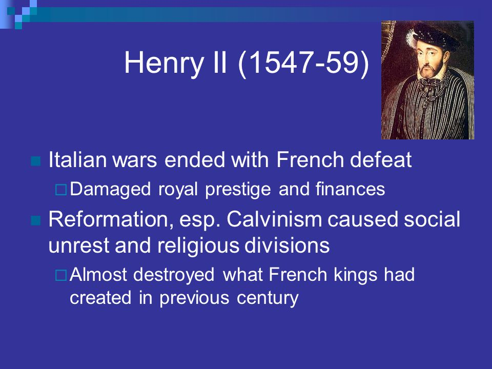 Henry II (1547-59) Italian wars ended with French defeat  Damaged royal prestige and finances Reformation, esp. Calvinism caused social unrest and re