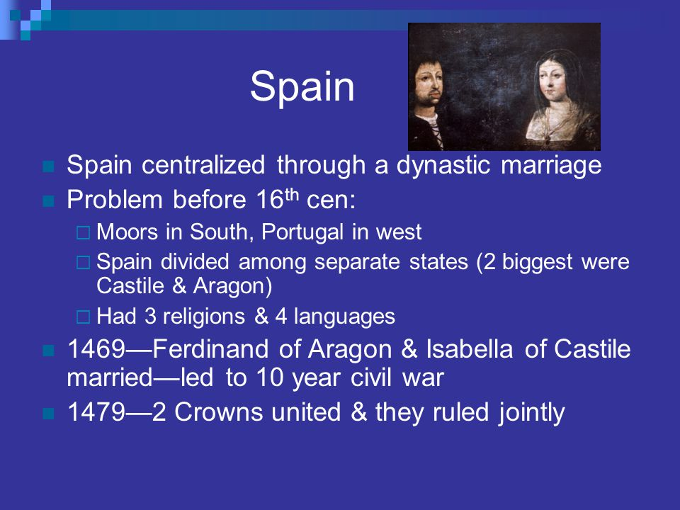 Spain Spain centralized through a dynastic marriage Problem before 16 th cen:  Moors in South, Portugal in west  Spain divided among separate states