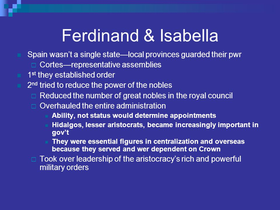Ferdinand & Isabella Spain wasn't a single state—local provinces guarded their pwr  Cortes—representative assemblies 1 st they established order 2 nd