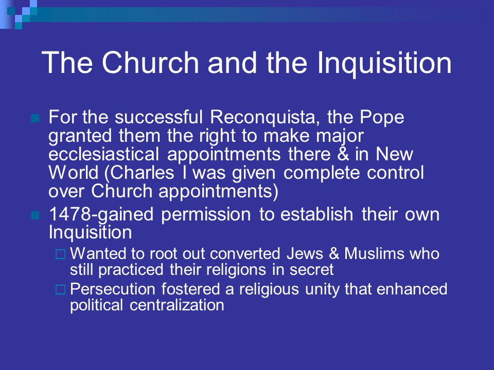 The Church and the Inquisition For the successful Reconquista, the Pope granted them the right to make major ecclesiastical appointments there & in Ne
