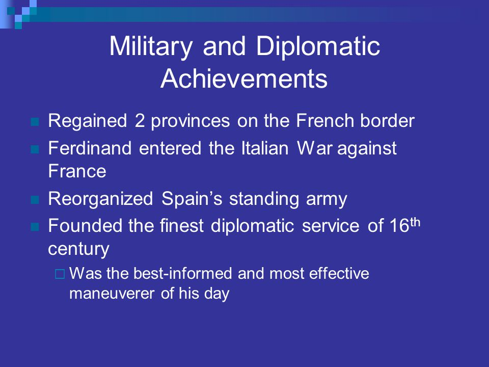 Military and Diplomatic Achievements Regained 2 provinces on the French border Ferdinand entered the Italian War against France Reorganized Spain's st
