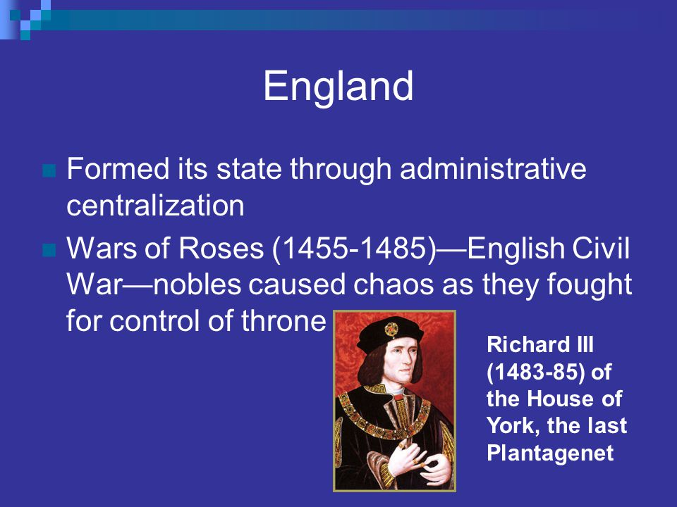 England Formed its state through administrative centralization Wars of Roses (1455-1485)—English Civil War—nobles caused chaos as they fought for cont