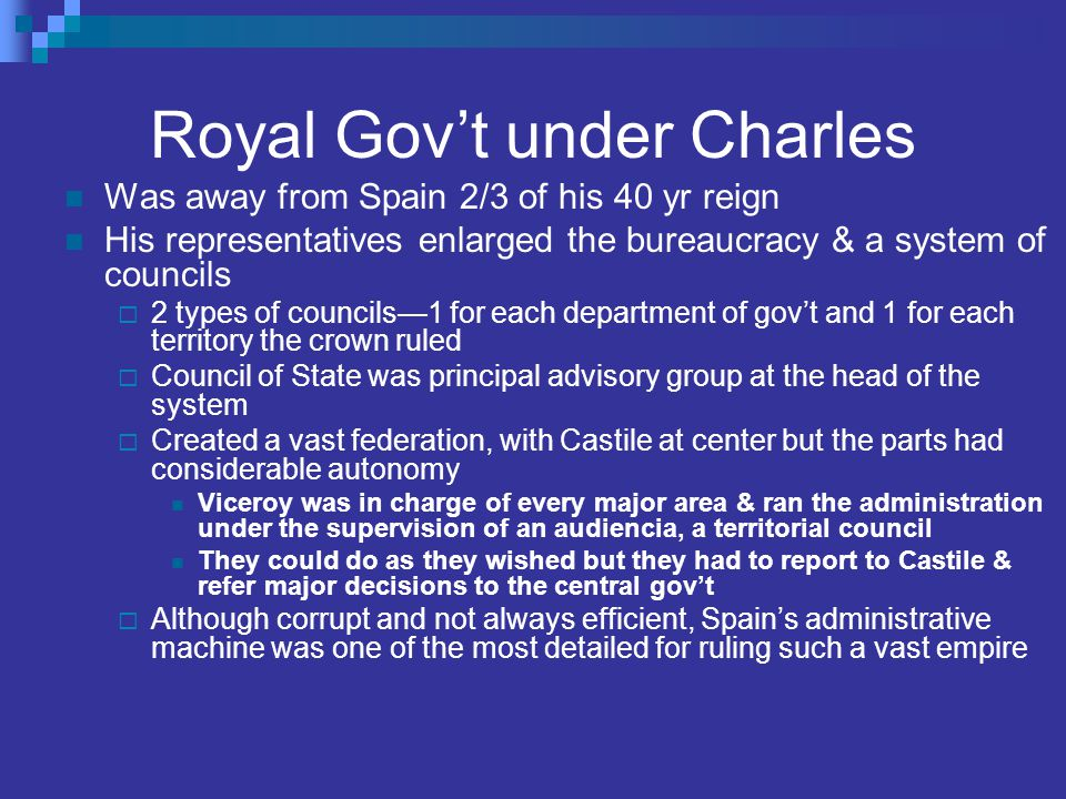 Royal Gov't under Charles Was away from Spain 2/3 of his 40 yr reign His representatives enlarged the bureaucracy & a system of councils  2 types of