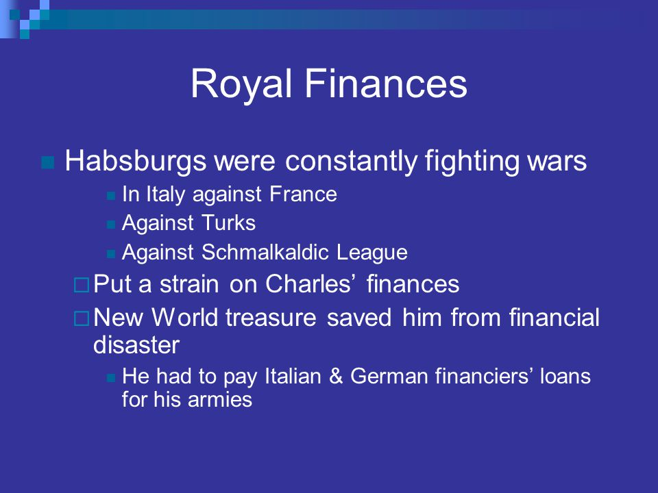 Royal Finances Habsburgs were constantly fighting wars In Italy against France Against Turks Against Schmalkaldic League  Put a strain on Charles' fi