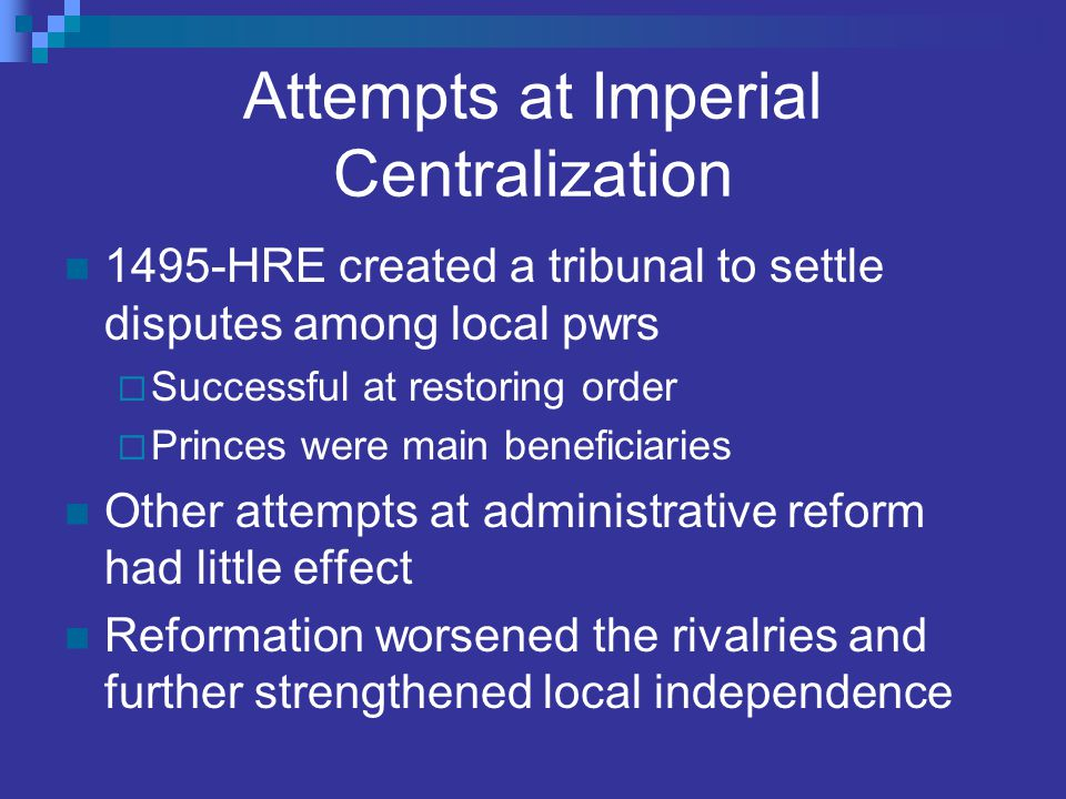 Attempts at Imperial Centralization 1495-HRE created a tribunal to settle disputes among local pwrs  Successful at restoring order  Princes were mai
