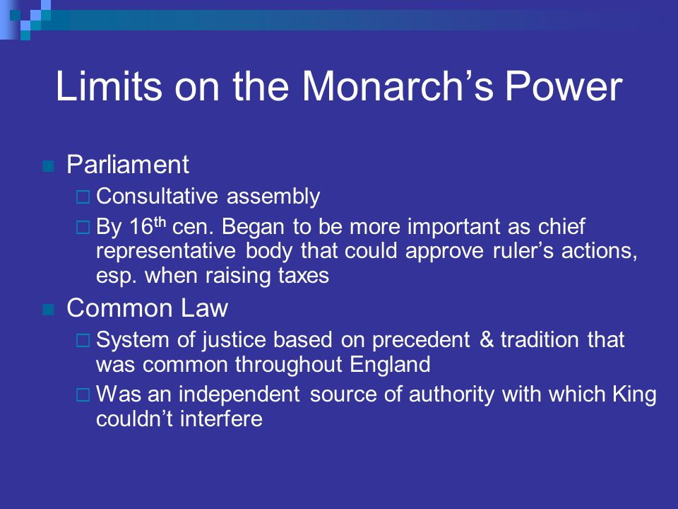 Limits on the Monarch's Power Parliament  Consultative assembly  By 16 th cen. Began to be more important as chief representative body that could ap