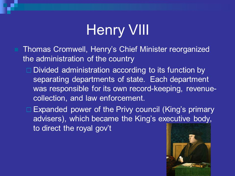 Henry VIII Thomas Cromwell, Henry's Chief Minister reorganized the administration of the country  Divided administration according to its function by