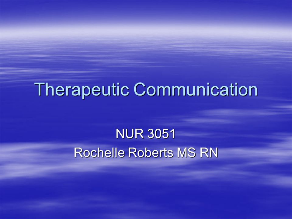 Therapeutic Communication NUR 3051 Rochelle Roberts MS RN