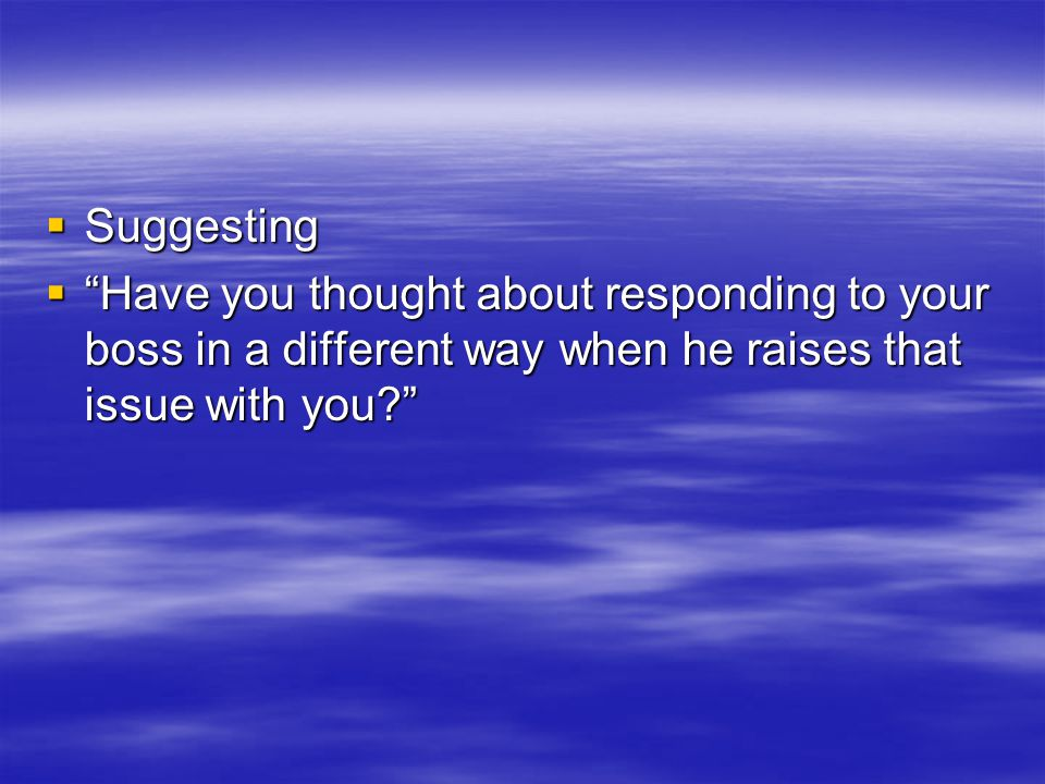  Suggesting  Have you thought about responding to your boss in a different way when he raises that issue with you