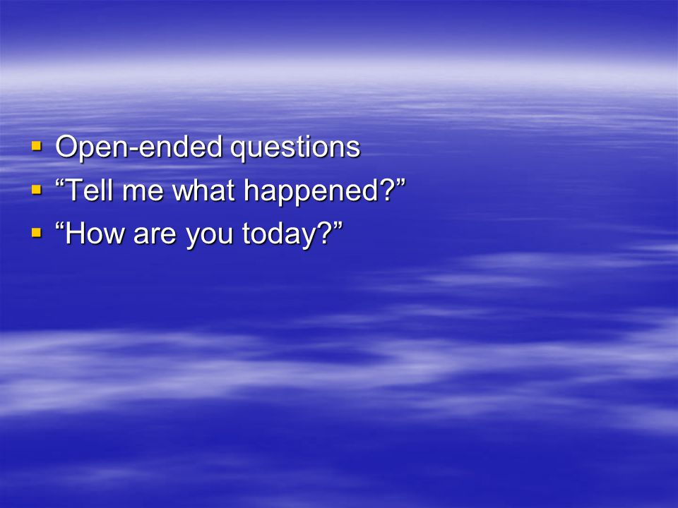  Open-ended questions  Tell me what happened  How are you today
