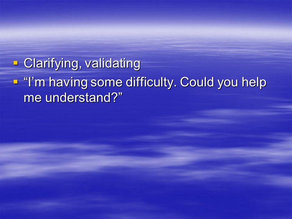  Clarifying, validating  I'm having some difficulty. Could you help me understand