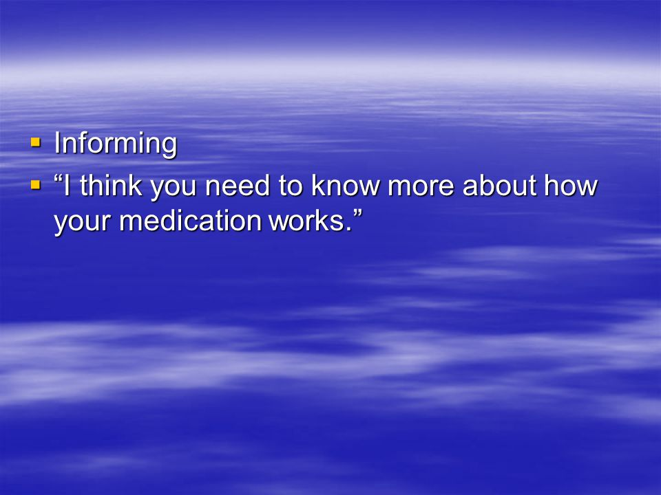  Informing  I think you need to know more about how your medication works.
