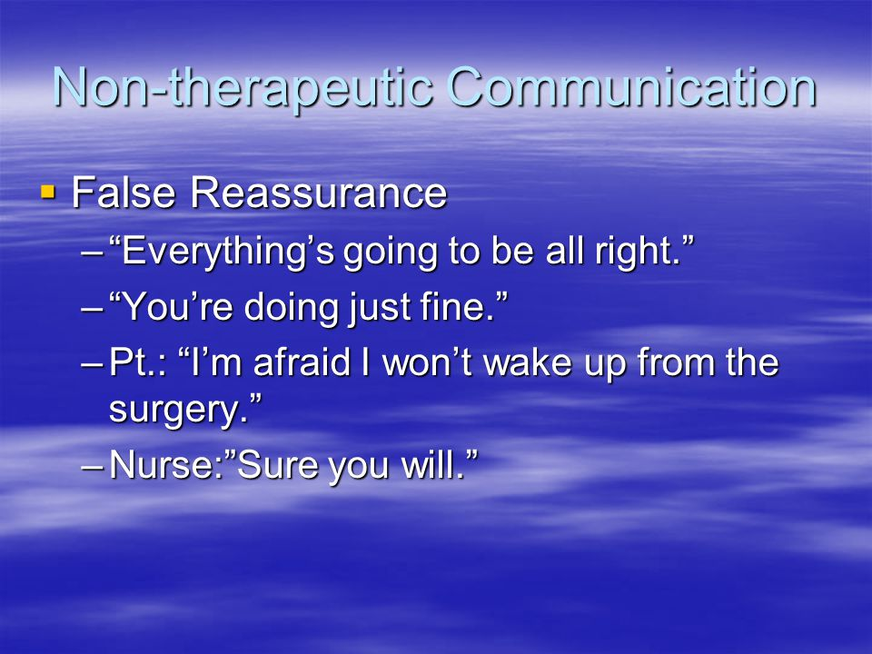 Non-therapeutic Communication  False Reassurance – Everything's going to be all right. – You're doing just fine. –Pt.: I'm afraid I won't wake up from the surgery. –Nurse: Sure you will.