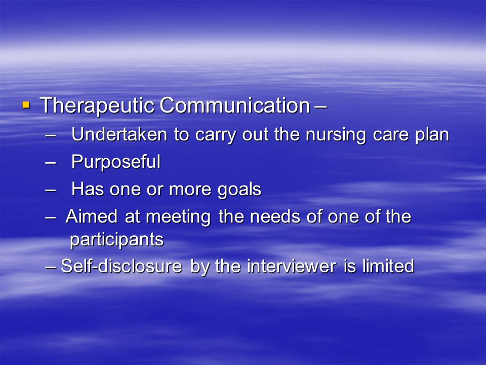  Therapeutic Communication – – Undertaken to carry out the nursing care plan – Purposeful – Has one or more goals – Aimed at meeting the needs of one of the participants –Self-disclosure by the interviewer is limited