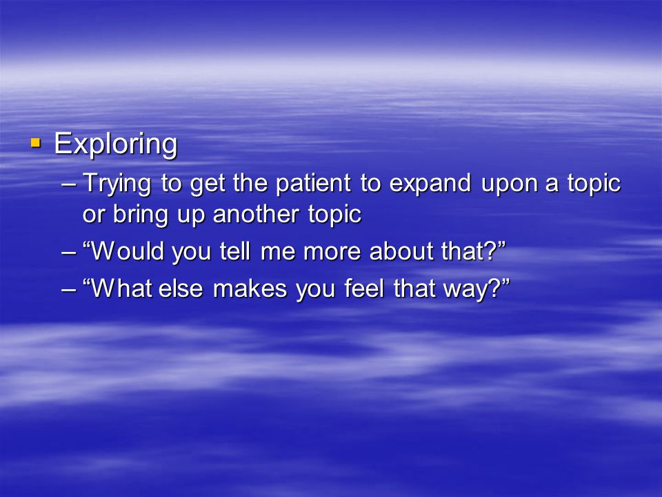 Exploring –Trying to get the patient to expand upon a topic or bring up another topic – Would you tell me more about that – What else makes you feel that way