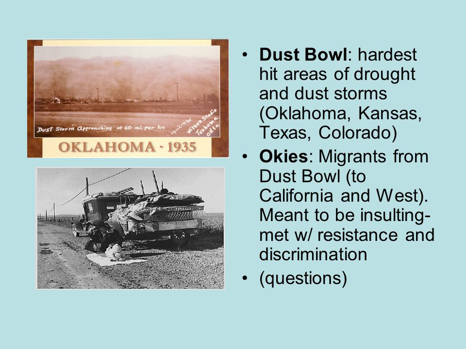 Dust Bowl: hardest hit areas of drought and dust storms (Oklahoma, Kansas, Texas, Colorado) Okies: Migrants from Dust Bowl (to California and West).