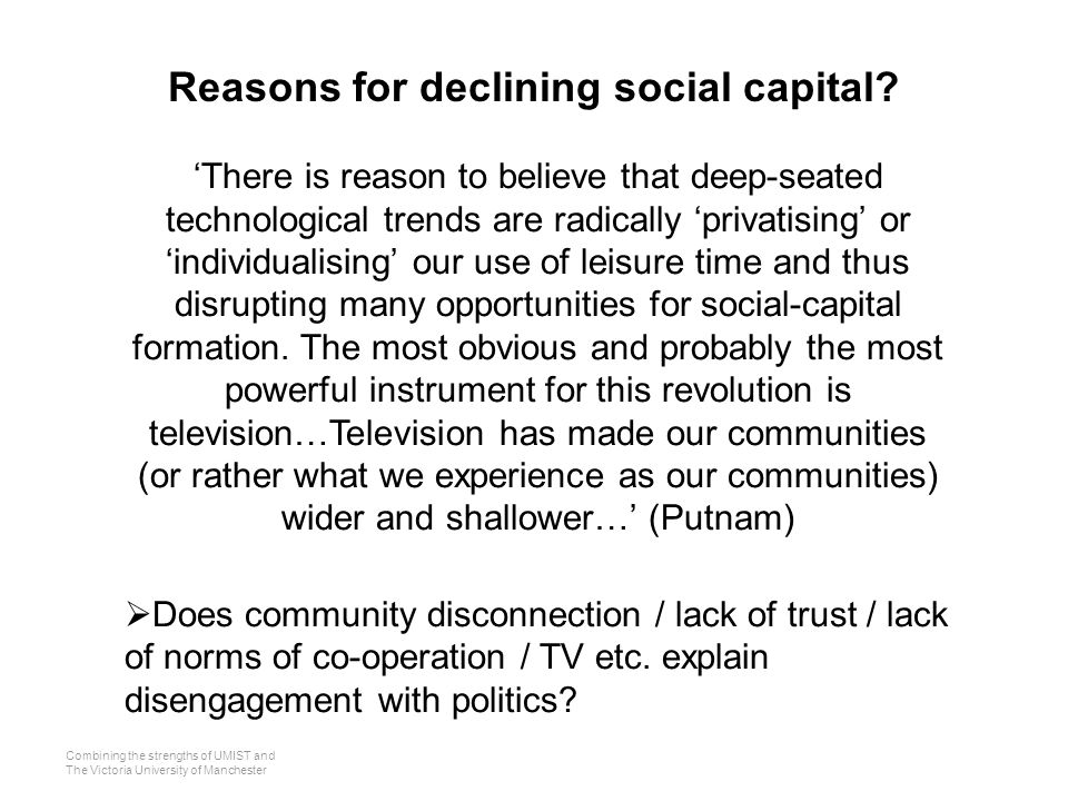Combining the strengths of UMIST and The Victoria University of Manchester 'There is reason to believe that deep-seated technological trends are radically 'privatising' or 'individualising' our use of leisure time and thus disrupting many opportunities for social-capital formation.