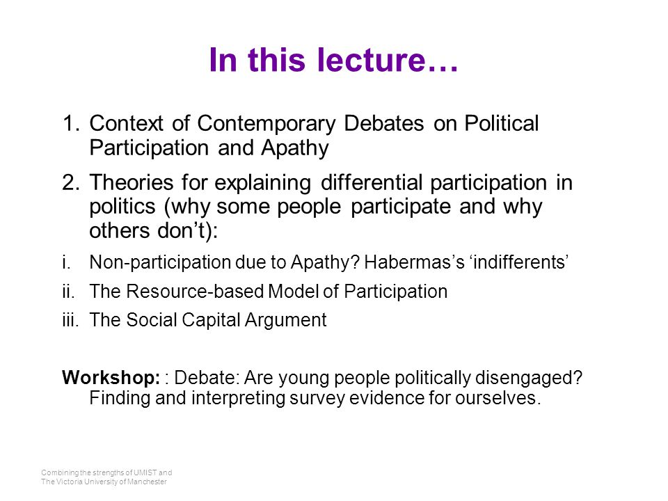 Combining the strengths of UMIST and The Victoria University of Manchester In this lecture… 1.Context of Contemporary Debates on Political Participation and Apathy 2.Theories for explaining differential participation in politics (why some people participate and why others don't): i.Non-participation due to Apathy.