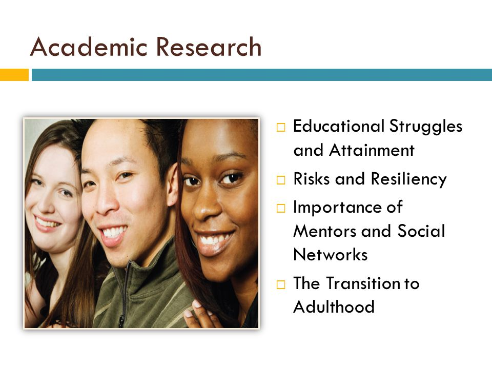 Academic Research  Educational Struggles and Attainment  Risks and Resiliency  Importance of Mentors and Social Networks  The Transition to Adulth