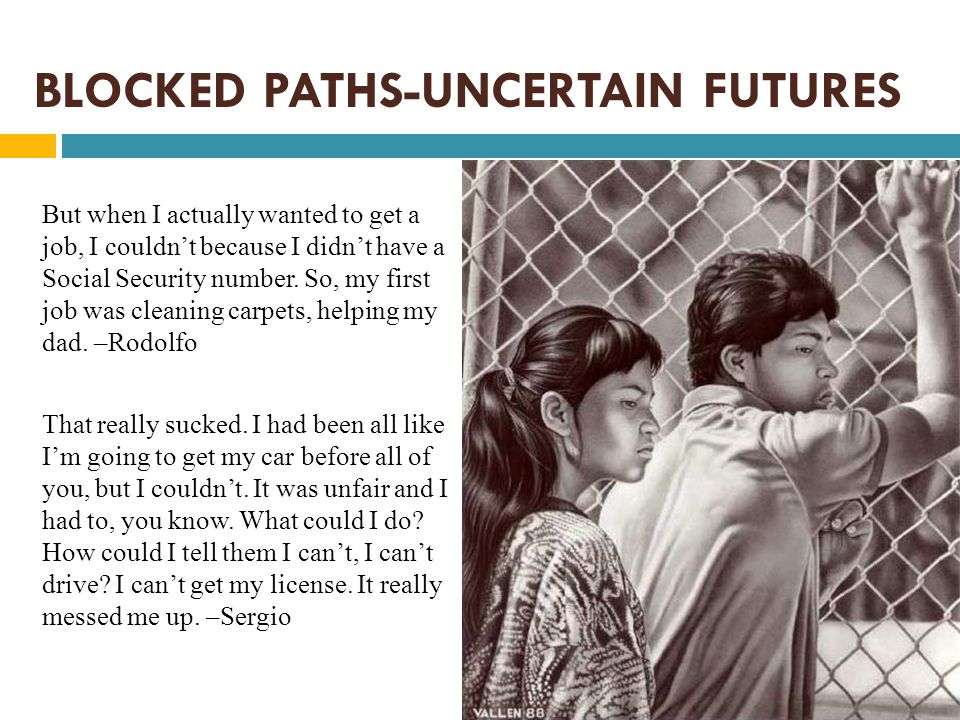 BLOCKED PATHS-UNCERTAIN FUTURES But when I actually wanted to get a job, I couldn't because I didn't have a Social Security number. So, my first job w