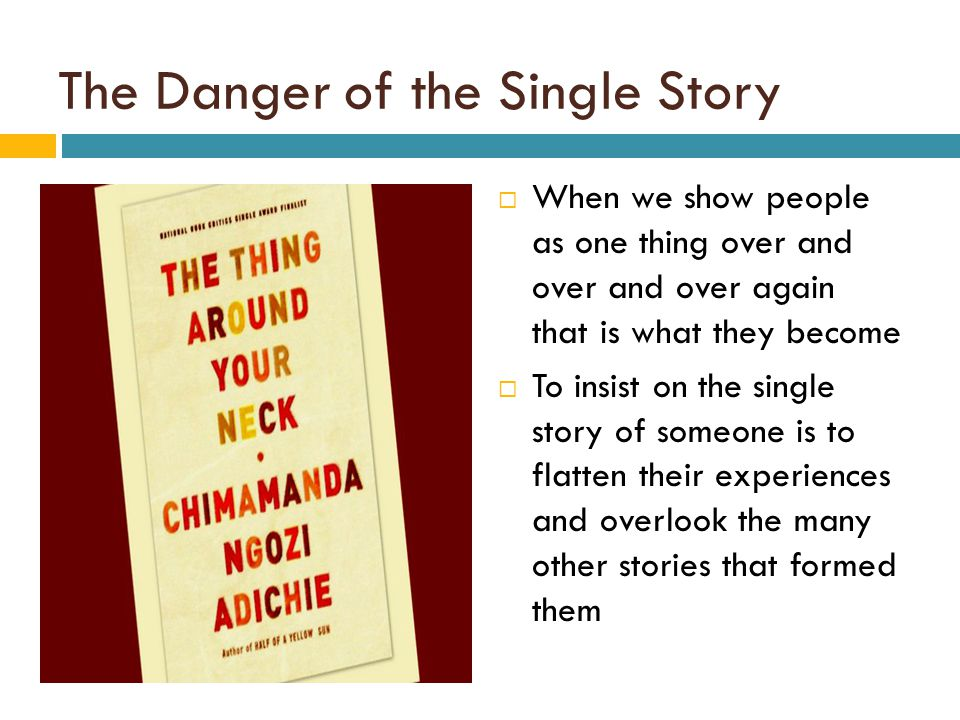 The Danger of the Single Story  When we show people as one thing over and over and over again that is what they become  To insist on the single stor