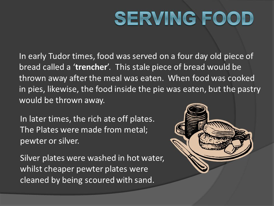 In early Tudor times, food was served on a four day old piece of bread called a 'trencher'. This stale piece of bread would be thrown away after the m