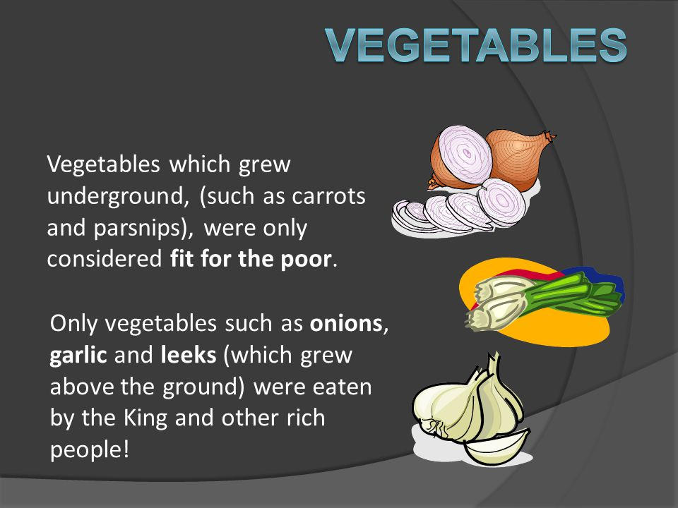 Vegetables which grew underground, (such as carrots and parsnips), were only considered fit for the poor. Only vegetables such as onions, garlic and l
