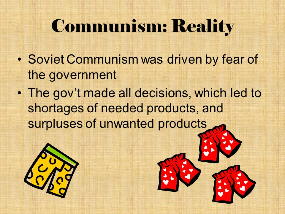 Communism: Reality Soviet Communism was driven by fear of the government The gov't made all decisions, which led to shortages of needed products, and surpluses of unwanted products