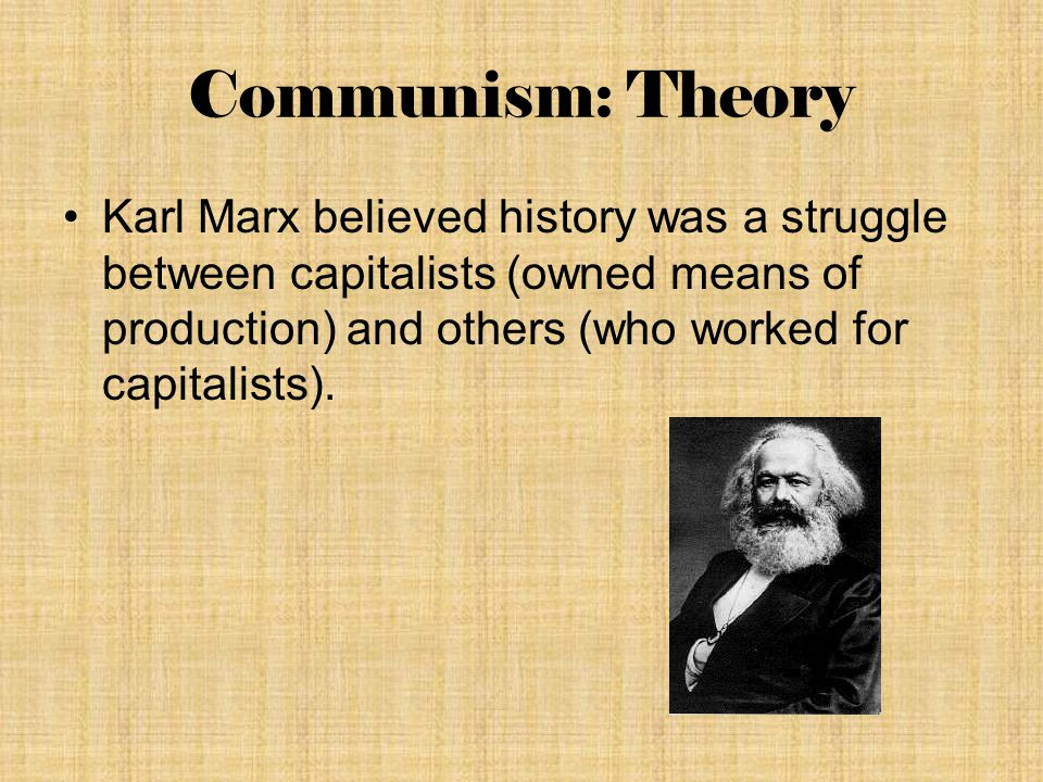 Communism: Theory Karl Marx believed history was a struggle between capitalists (owned means of production) and others (who worked for capitalists).